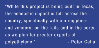 """While this project is being built in Texas, the economic impact is felt across the country, specifically with our suppliers and vendors, on the rails and in the ports, as we plan for greater exports of polyethylene."" — Peter Cella"
